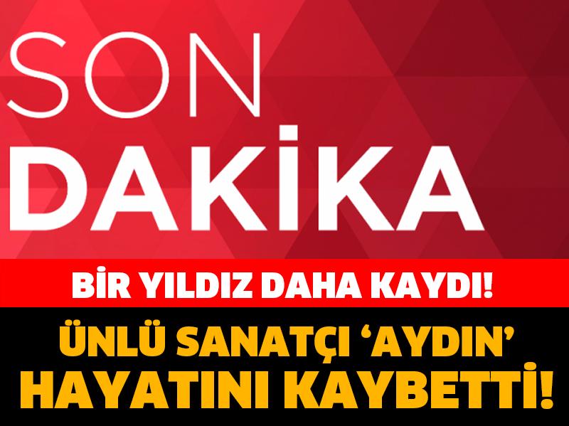 SON DAKİKA... ÜNLÜ SANATÇI 'AYDIN' HAYATINI KAYBETTİ!