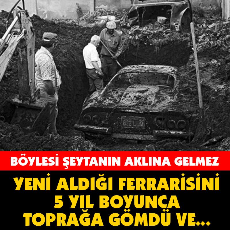 YENİ ALDIĞI FERRARİSİNİ 5 YIL BOYUNCA TOPRAĞA GÖMDÜ ÇÜNKÜ...