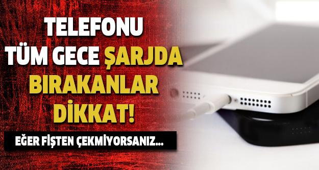 TELEFONU GECE BOYU ŞARJDA BIRAKANLAR DİKKAT!