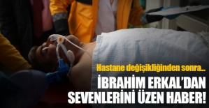 HASTANE DEĞİŞİKLİĞİNDEN SONRA İBRAHİM ERKAL'DAN ÜZÜCÜ HABER...