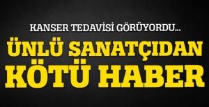 KANSER TEDAVİSİ GÖRÜYORDU... ÜNLÜ SANATÇIDAN KÖTÜ HABER
