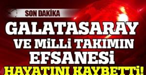 GALASARAY'IN VE MİLLİ TAKIMIN EFSANESİ HAYATINI KAYBETTİ!