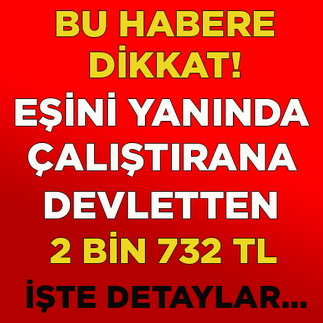 EŞİNİ YANINDA ÇALIŞTIRANA 2 BİN 732 TL! İŞTE DETAYLAR...