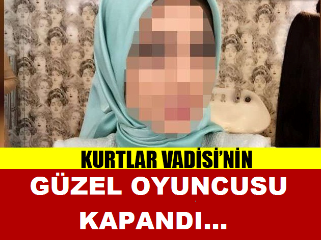 KURTLAR VADİSİNİN GÜZEL OYUNCUSU KAPANDI...