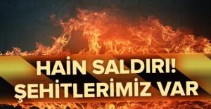 HAİN SALDIRI ŞEHİTLERİMİZ VAR!