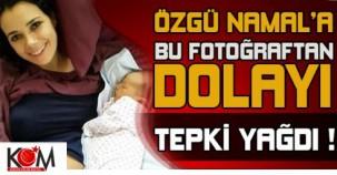 ÖZGÜ NAMAL'A BU FOTOĞRAFTAN DOLAYI TEPKİ YAĞDI!