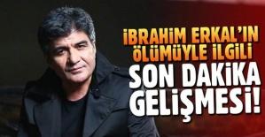 İbrahim Erkal'ın ölümünde flaş gelişme!