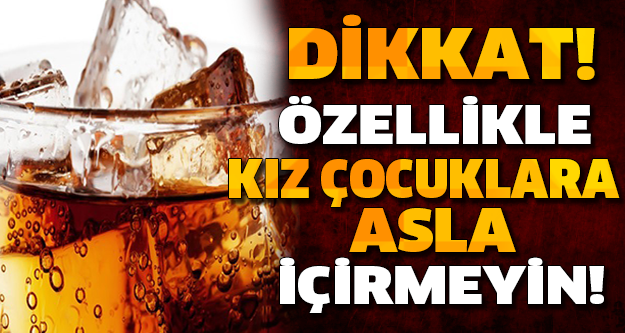 DİKKAT! BU İÇECEĞİÖZELLİKLE KIZ ÇOCUKLARINA ASLA İÇİRMEYİN...