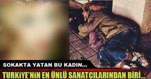 Sokakta yatan bu kadın Türkiyenin en ünlü sanatçılarından biri...