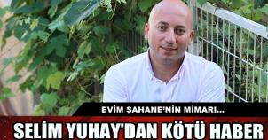 EVİM ŞAHANE'NİN MİMARI SELİM YUHAY'DAN KÖTÜ HABER!