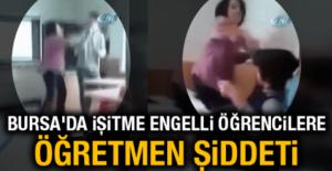 Yazıklar olsun! Bursa'da işitme engelli öğrencilere öğretmen şiddeti
