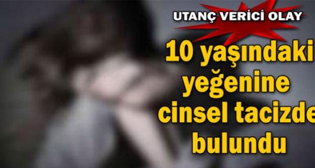 10 yaşındaki yeğenine cinsel istismarda bulundu...