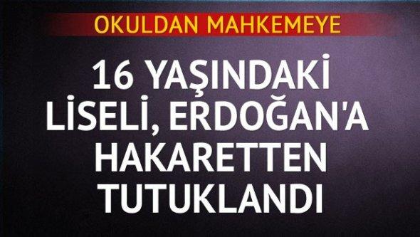 16 yaşındaki liseli Erdoğan'a hakaretten tutuklandı