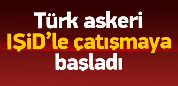Ajanslar: Türk askeri IŞiD'le çatışmaya başladı