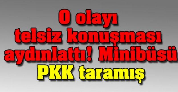 O olayı telsiz konuşması aydınlattı: Minibüsü PKK taramış