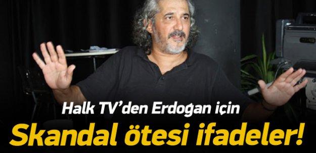 Halk TV'den Erdoğan için skandal ifadeler