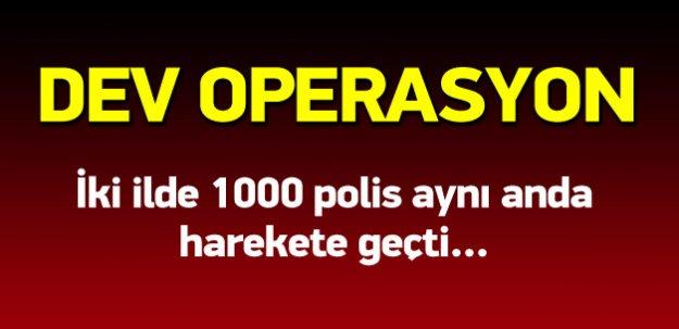 İki ilde bin polisle eş zamanlı dev operasyon!