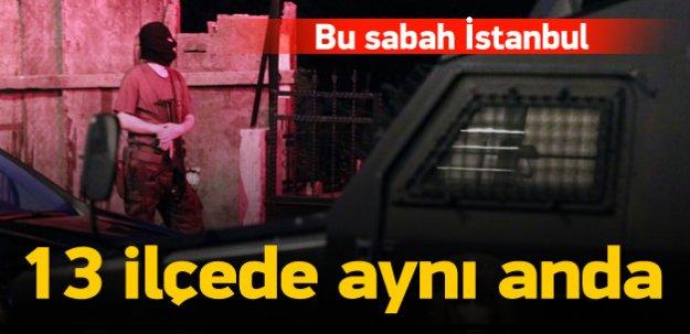 İstanbul'un 13 ilçesinde dev operasyon