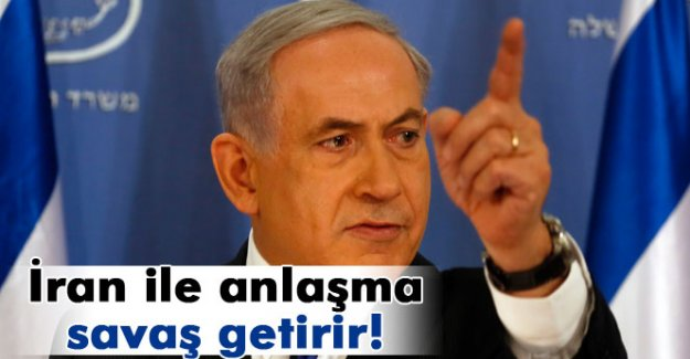 Netanyahu: 'İran ile yapılan anlaşma savaş getirir'