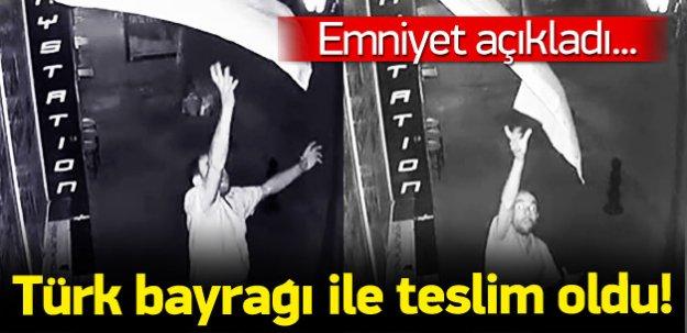 Emniyet açıkladı: Türk bayrağı ile teslim oldu!