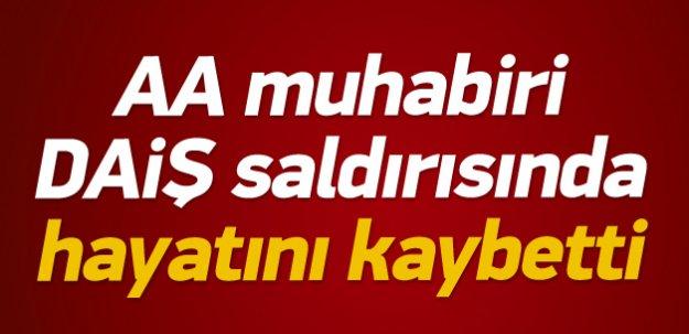 AA muhabiri DAİŞ saldırısında hayatını kaybetti
