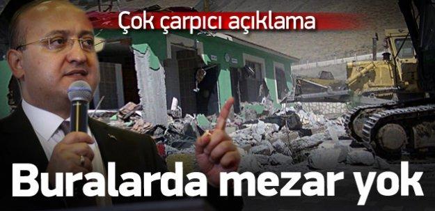 Akdoğan: Buralarda mezar falan yok