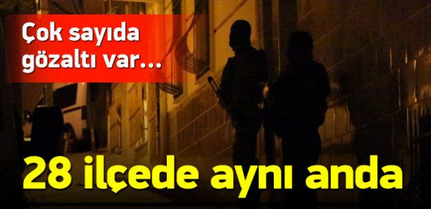 İstanbul'da 28 ilçede operasyon!