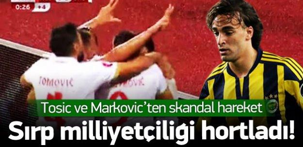 Tosic ve Markovic'ten skandal hareket!