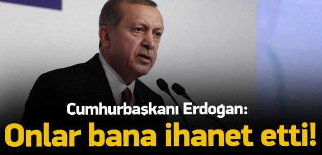 Erdoğan: Onlar bana ihanet etti