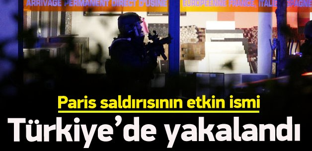 Paris saldırısının etkin ismi Türkiye'de yakalandı