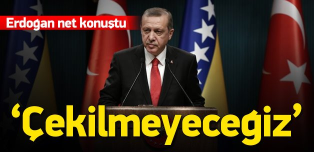 Erdoğan: Çekilme söz konusu değil