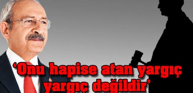 Kılıçdaroğlu:Onu hapise atan yargıç, yargıç değildir