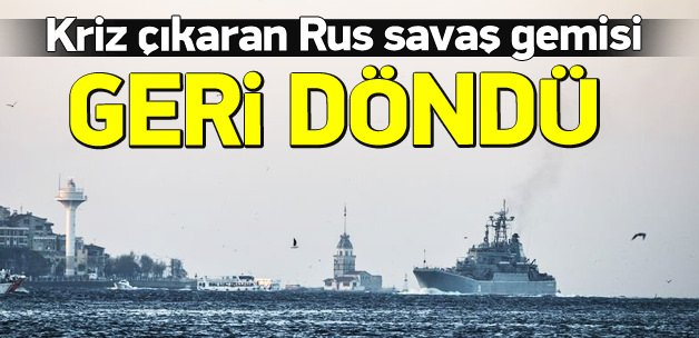 Kriz çıkaran Rus savaş gemisi Boğaz'dan geçti
