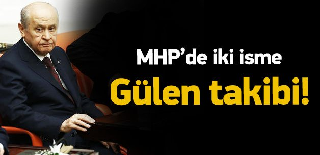 MHP'de 2 partiliye 'Gülen' takibi