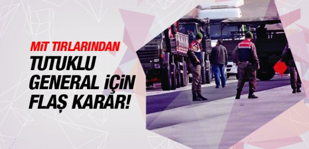 MİT tırlarından tutuklu general için flaş karar!