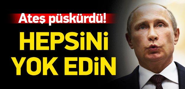 Putin ateş püskürdü: Hepsini imha edin