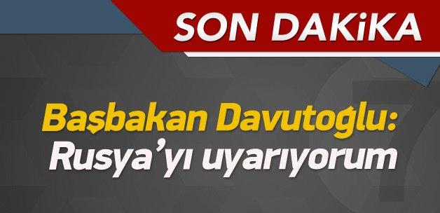 Başbakan Davutoğlu: Rusya'yı uyarıyorum