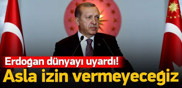 """Erdoğan: """"Asla izin vermeyeceğiz"""""""