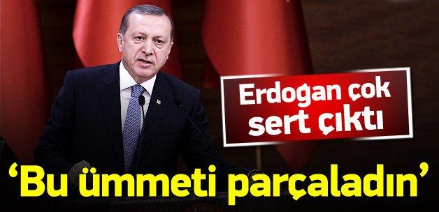 Erdoğan: Bu ümmeti parçaladın