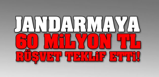 Jandarmaya 60 milyon lira rüşvet teklif etti!
