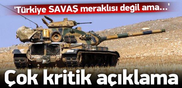 'Türkiye savaş meraklısı değil ama...'
