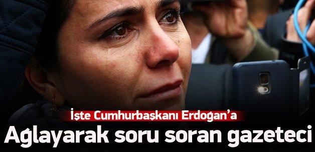 İşte Erdoğan'a ağlayarak soru soran gazeteci