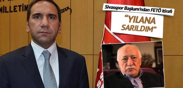 Sivasspor Başkanı Otyakmaz'dan FETÖ itirafı