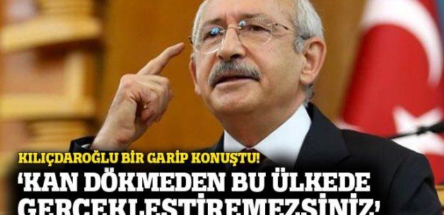 Kılıçdaroğlu: 'Kan dökmeden gerçekleştiremezsiniz'