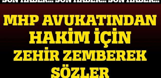 MHP'nin avukatından hakimle ilgili sert açıklama