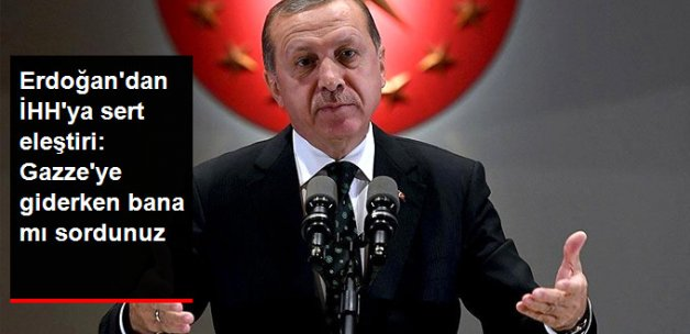 Erdoğan'dan İHH'ya Mavi Marmara Eleştirisi: Gazze'ye Giderken Bana mı Sordunuz