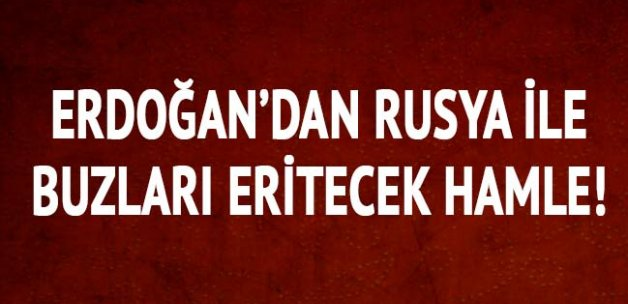 Erdoğan'dan Rusya ile buzları eritecek hamle
