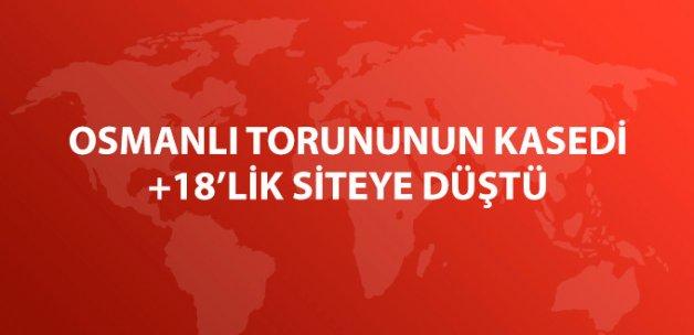 Osmanlı Torununun Kasedi +18'lik Siteye Düştü