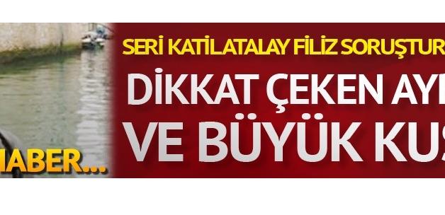 Seri katil Atalay Filiz soruşturmasında dikkat çeken ayrıntı