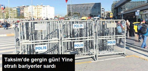 Taksim'de Gergin Gün! Etraf Bariyerlerle Kapatıldı